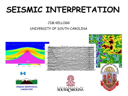 SEISMIC INTERPRETATION JIM KELLOGG UNIVERSITY OF SOUTH CAROLINA.