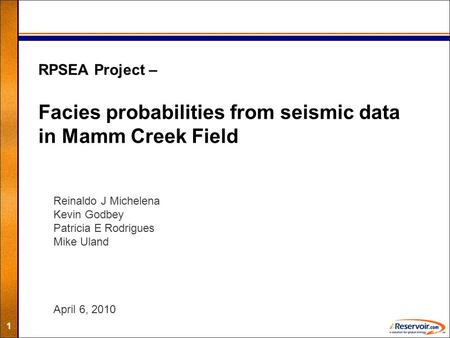 1 RPSEA Project – Facies probabilities from seismic data in Mamm Creek Field Reinaldo J Michelena Kevin Godbey Patricia E Rodrigues Mike Uland April 6,