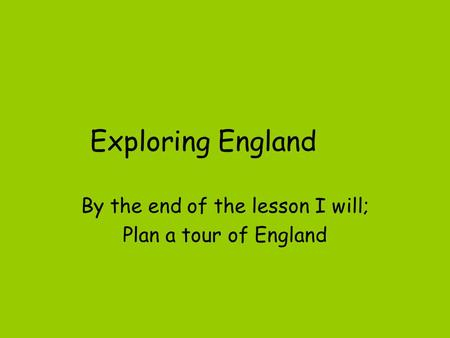 Exploring England By the end of the lesson I will; Plan a tour of England.