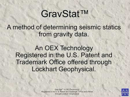 GravStat™ A OEX Technology Registered in the U. S. Patent and Trademark Office and offered through Lockhart Geophysical GravStat™ A method of determining.