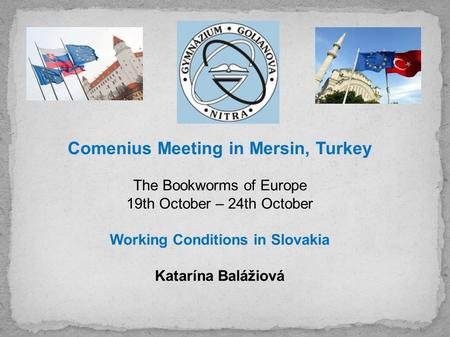 Comenius Meeting in Mersin, Turkey The Bookworms of Europe 19th October – 24th October Working Conditions in Slovakia Katarína Balážiová.
