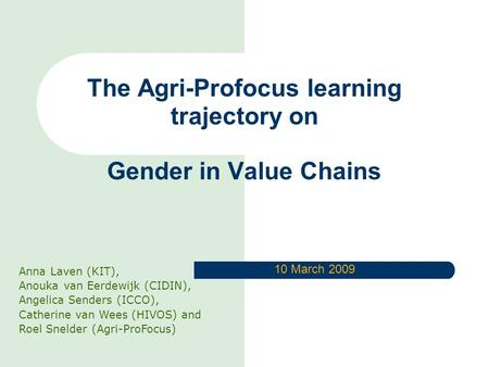 The Agri-Profocus learning trajectory on Gender in Value Chains Anna Laven (KIT), Anouka van Eerdewijk (CIDIN), Angelica Senders (ICCO), Catherine van.