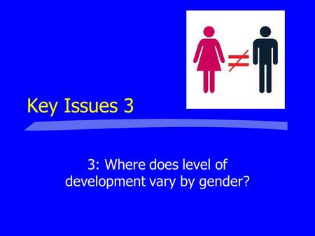 Key Issues 3 3: Where does level of development vary by gender?