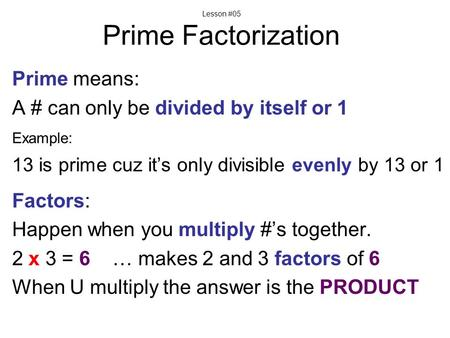 Lesson #05 Prime Factorization Prime means: A # can only be divided by itself or 1 Example: 13 is prime cuz it's only divisible evenly by 13 or 1 Factors: