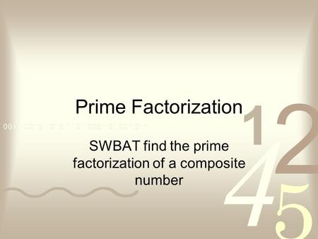 Prime Factorization SWBAT find the prime factorization of a composite number.