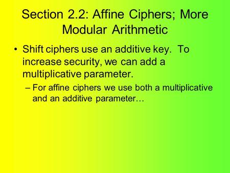 Section 2.2: Affine Ciphers; More Modular Arithmetic Shift ciphers use an additive key. To increase security, we can add a multiplicative parameter. –For.