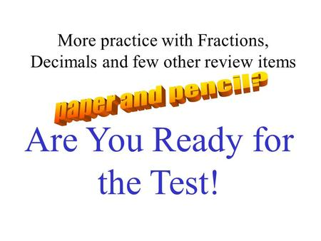 More practice with Fractions, Decimals and few other review items Are You Ready for the Test!