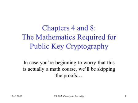 Fall 2002CS 395: Computer Security1 Chapters 4 and 8: The Mathematics Required for Public Key Cryptography In case you're beginning to worry that this.