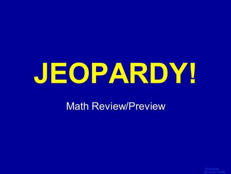 Template by Bill Arcuri, WCSD Click Once to Begin JEOPARDY! Math Review/Preview.