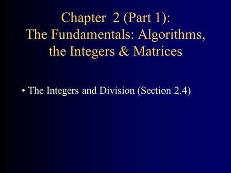 Chapter 2 (Part 1): The Fundamentals: Algorithms, the Integers & Matrices The Integers and Division (Section 2.4)