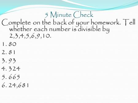 5 Minute Check Complete on the back of your homework. Tell whether each number is divisible by 2,3,4,5,6,9,10. 1. 80 2. 81 3. 93 4. 324 5. 665 6. 24,681.