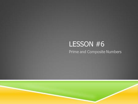 LESSON #6 Prime and Composite Numbers. PRIME NUMBERS & FACTORS  PRIME NUMBER: a number that only has 2 factors (1 and itself)  FACTOR: any of the numbers.