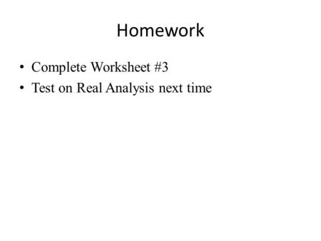 Homework Complete Worksheet #3 Test on Real Analysis next time.