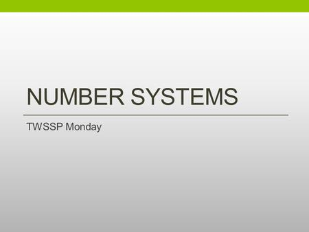 NUMBER SYSTEMS TWSSP Monday. Welcome Fill out a notecard with the following: Front: Name Back: School, Grade What are two things you know about the structure.