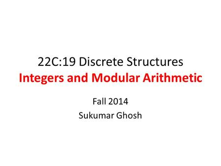 22C:19 Discrete Structures Integers and Modular Arithmetic Fall 2014 Sukumar Ghosh.