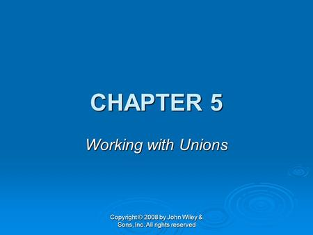 Copyright © 2008 by John Wiley & Sons, Inc. All rights reserved CHAPTER 5 Working with Unions.