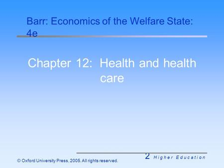 2 H i g h e r E d u c a t i o n © Oxford University Press, 2005. All rights reserved. Chapter 12: Health and health care Barr: Economics of the Welfare.