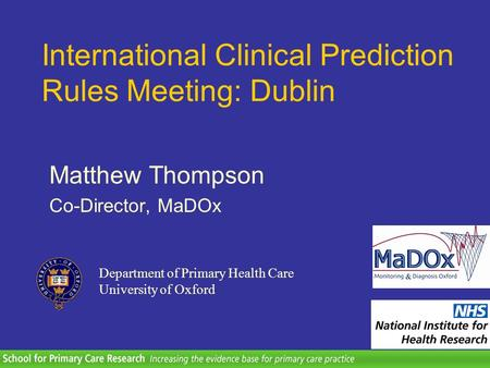 Department of Primary Health Care University of Oxford Matthew Thompson Co-Director, MaDOx International Clinical Prediction Rules Meeting: Dublin.
