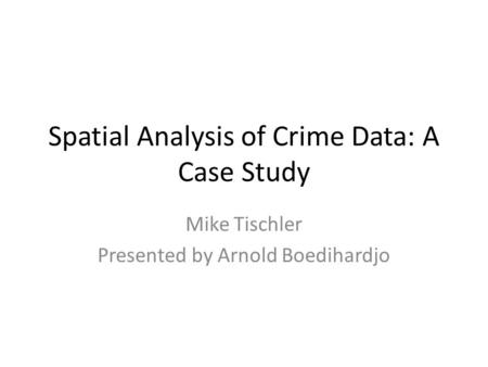 Spatial Analysis of Crime Data: A Case Study Mike Tischler Presented by Arnold Boedihardjo.