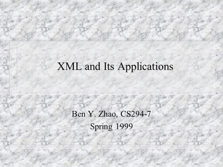 XML and Its Applications Ben Y. Zhao, CS294-7 Spring 1999.