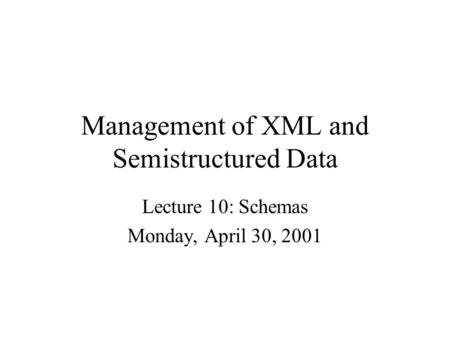 Management of XML and Semistructured Data Lecture 10: Schemas Monday, April 30, 2001.