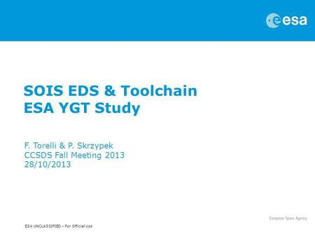 ESA UNCLASSIFIED – For Official Use SOIS EDS & Toolchain ESA YGT Study F. Torelli & P. Skrzypek CCSDS Fall Meeting 2013 28/10/2013.