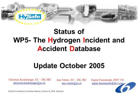 HySafe Coordination Committee Meeting, October 18, 2005, Karlsruhe Status of WP5- The Hydrogen Incident and Accident Database Update October 2005 Christian.
