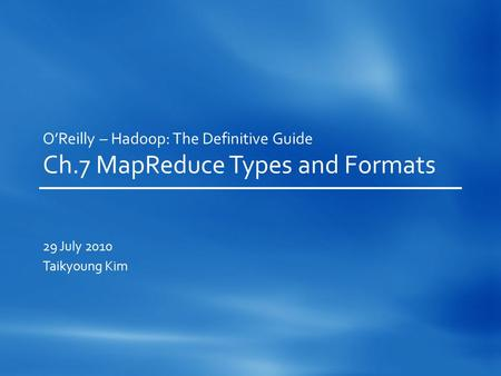O'Reilly – Hadoop: The Definitive Guide Ch.7 MapReduce Types and Formats 29 July 2010 Taikyoung Kim.