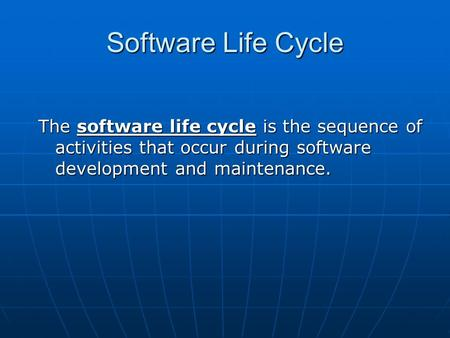 Software Life Cycle The software life cycle is the sequence of activities that occur during software development and maintenance.