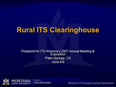 Rural ITS Clearinghouse Prepared for ITS America's 2007 Annual Meeting & Exposition Palm Springs, CA June 4-6.
