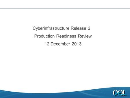 Cyberinfrastructure Release 2 Production Readiness Review 12 December 2013.