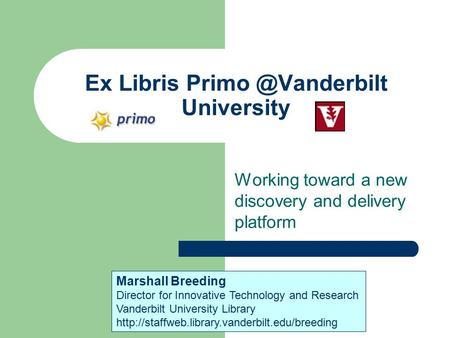 Ex Libris University Working toward a new discovery and delivery platform Marshall Breeding Director for Innovative Technology and Research.