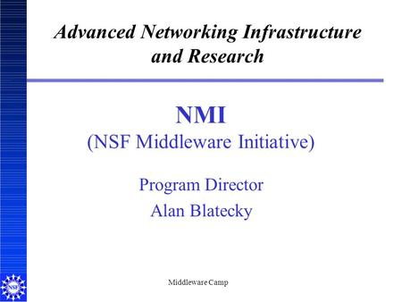 Middleware Camp NMI (NSF Middleware Initiative) Program Director Alan Blatecky Advanced Networking Infrastructure and Research.