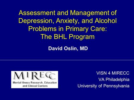 Assessment and Management of Depression, Anxiety, and Alcohol Problems in Primary Care: The BHL Program VISN 4 MIRECC VA Philadelphia University of Pennsylvania.