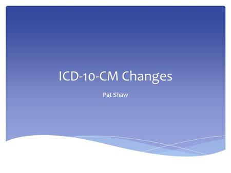 ICD-10-CM Changes Pat Shaw.  ICD-10-CM replaces ICD-9-CM for diagnosis in all settings  ICD-10-PCS replaces ICD-9-CM volume 3 procedures codes for hospital.