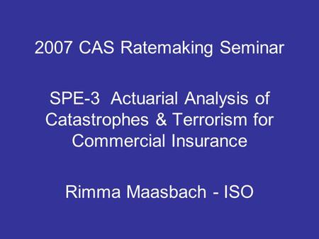2007 CAS Ratemaking Seminar SPE-3 Actuarial Analysis of Catastrophes & Terrorism for Commercial Insurance Rimma Maasbach - ISO.