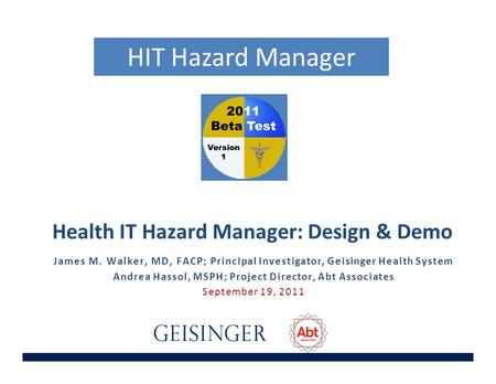 Health IT Hazard Manager: Design & Demo James M. Walker, MD, FACP; Principal Investigator, Geisinger Health System Andrea Hassol, MSPH; Project Director,