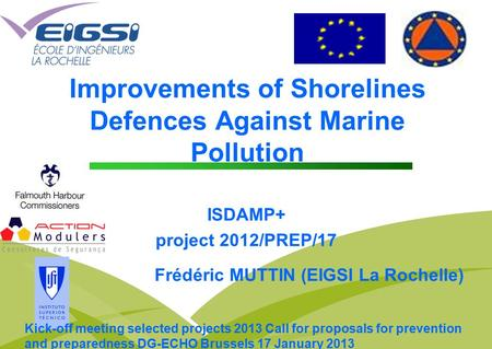Improvements of Shorelines Defences Against Marine Pollution ISDAMP+ project 2012/PREP/17 Frédéric MUTTIN (EIGSI La Rochelle) Kick-off meeting selected.