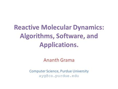 Reactive Molecular Dynamics: Algorithms, Software, and Applications. Ananth Grama Computer Science, Purdue University