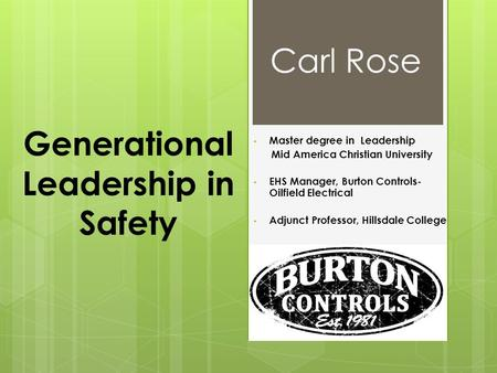 Generational Leadership in Safety Master degree in Leadership Mid America Christian University EHS Manager, Burton Controls- Oilfield Electrical Adjunct.