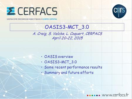 1 OASIS3-MCT_3.0 OASIS overview OASIS3-MCT_3.0 Some recent performance results Summary and future efforts A. Craig, S. Valcke, L. Coquart, CERFACS April.