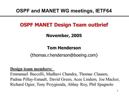 1 OSPF and MANET WG meetings, IETF64 OSPF MANET Design Team outbrief November, 2005 Tom Henderson Design team members: