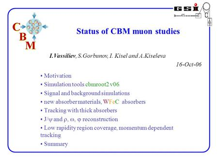 Status of CBM muon studies I.Vassiliev, S.Gorbunov, I. Kisel and A.Kiseleva 16-Oct-06 Motivation Simulation tools cbmroot2 v06 Signal and background simulations.