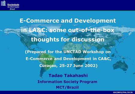 (Prepared for the UNCTAD Workshop on E-Commerce and Development in CA&C, Curaçao, 25-27 June 2002) Tadao Takahashi Information Society Program MCT/Brazil.