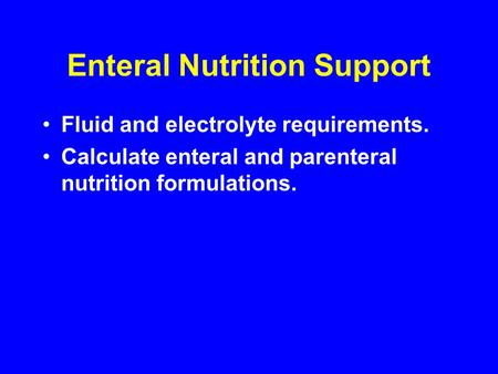 Enteral Nutrition Support Fluid and electrolyte requirements. Calculate enteral and parenteral nutrition formulations.