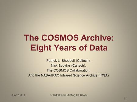 June 7, 2010COSMOS Team Meeting, IfA, Hawaii 1 The COSMOS Archive: Eight Years of Data Patrick L. Shopbell (Caltech), Nick Scoville (Caltech), The COSMOS.