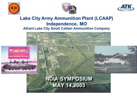 Lake City Army Ammunition Plant (LCAAP) Independence, MO Alliant Lake City Small Caliber Ammunition Company NDIA SYMPOSIUM MAY 14,2003.