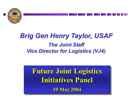 Brig Gen Henry Taylor, USAF The Joint Staff Vice Director for Logistics (VJ4) Future Joint Logistics Initiatives Panel 19 May 2004 Future Joint Logistics.