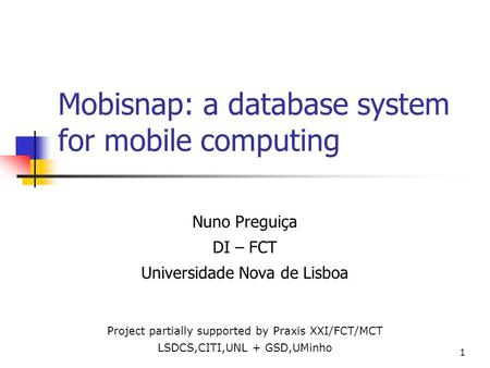 1 Mobisnap: a database system for mobile computing Nuno Preguiça DI – FCT Universidade Nova de Lisboa Project partially supported by Praxis XXI/FCT/MCT.