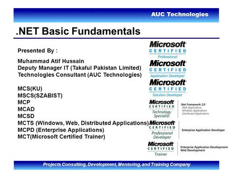 AUC Technologies Projects Consulting, Development, Mentoring, and Training Company.NET Basic Fundamentals Presented By : Muhammad Atif Hussain Deputy Manager.